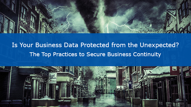 Is Your Business Data Protected from the Unexpected? The Top Practices to Secure Business Continuity